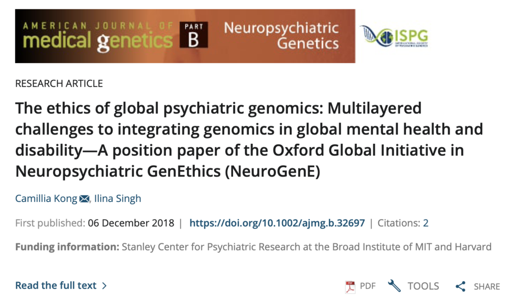 Kong, C., and Singh, I. (2018). The ethics of global psychiatric genomics: Multilayered challenges to integrating genomics in global mental health and disability—A position paper of the Oxford Global Initiative in Neuropsychiatric GenEthics (NeuroGenE). American Journal of Medical Genetics Part B: Neuropsychiatric Genetics.